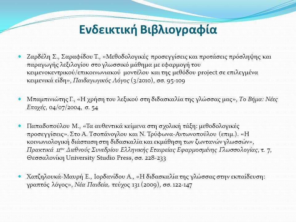 Ενδεικτική Βιβλιογραφία Ζαρδέλη Σ., Σαραφίδου Τ., «Μεθοδολογικές προσεγγίσεις και προτάσεις πρόσληψης και παραγωγής λεξιλογίου στο γλωσσικό μάθημα με εφαρμογή του κειμενοκεντρικού/επικοινωνιακού μοντέλου και της μεθόδου project σε επιλεγμένα κειμενικά είδη», Παιδαγωγικός Λόγος (3/2010), σσ.