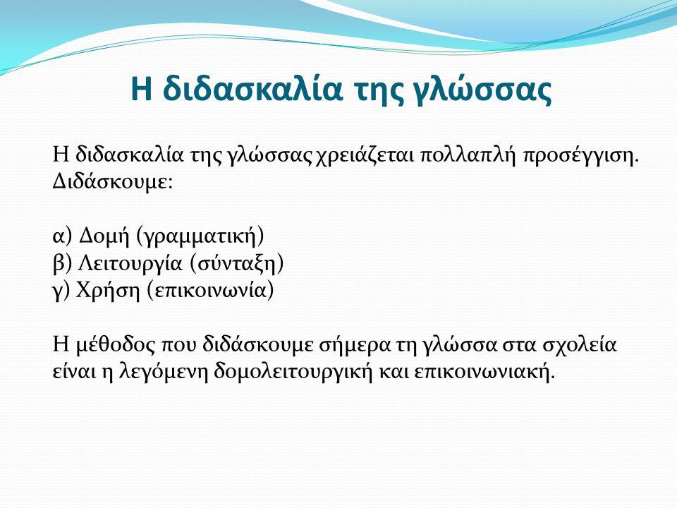 Η διδασκαλία της γλώσσας Η διδασκαλία της γλώσσας χρειάζεται πολλαπλή προσέγγιση. Διδάσκουμε: α) Δομή (γραμματική) β) Λειτουργία (σύνταξη) γ) Χρήση (ε