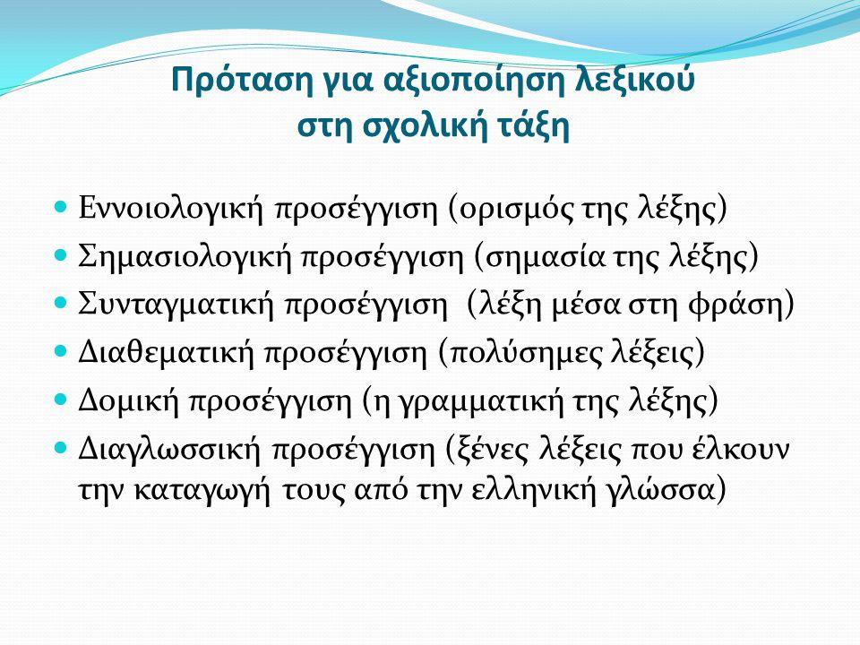 Πρόταση για αξιοποίηση λεξικού στη σχολική τάξη Εννοιολογική προσέγγιση (ορισμός της λέξης) Σημασιολογική προσέγγιση (σημασία της λέξης) Συνταγματική προσέγγιση (λέξη μέσα στη φράση) Διαθεματική προσέγγιση (πολύσημες λέξεις) Δομική προσέγγιση (η γραμματική της λέξης) Διαγλωσσική προσέγγιση (ξένες λέξεις που έλκουν την καταγωγή τους από την ελληνική γλώσσα)