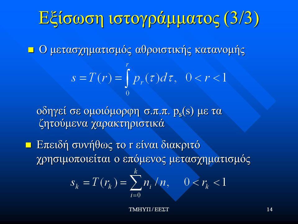 ΤΜΗΥΠ / ΕΕΣΤ14 Εξίσωση ιστογράμματος (3/3) Ο μετασχηματισμός αθροιστικής κατανομής Ο μετασχηματισμός αθροιστικής κατανομής οδηγεί σε ομοιόμορφη σ.π.π.