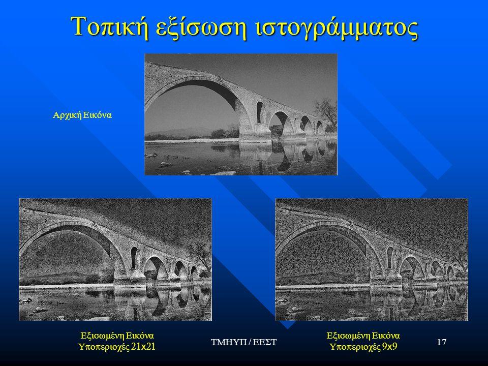 ΤΜΗΥΠ / ΕΕΣΤ17 Τοπική εξίσωση ιστογράμματος Αρχική Εικόνα Εξισωμένη Εικόνα Υ π ο π εριοχές 21 x 21 Εξισωμένη Εικόνα Υ π ο π εριοχές 9 x 9