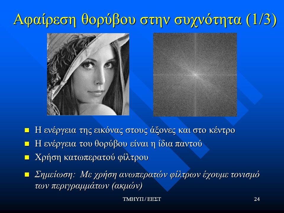 ΤΜΗΥΠ / ΕΕΣΤ24 Αφαίρεση θορύβου στην συχνότητα (1/3) Η ενέργεια της εικόνας στους άξονες και στο κέντρο Η ενέργεια του θορύβου είναι η ίδια παντού Χρή