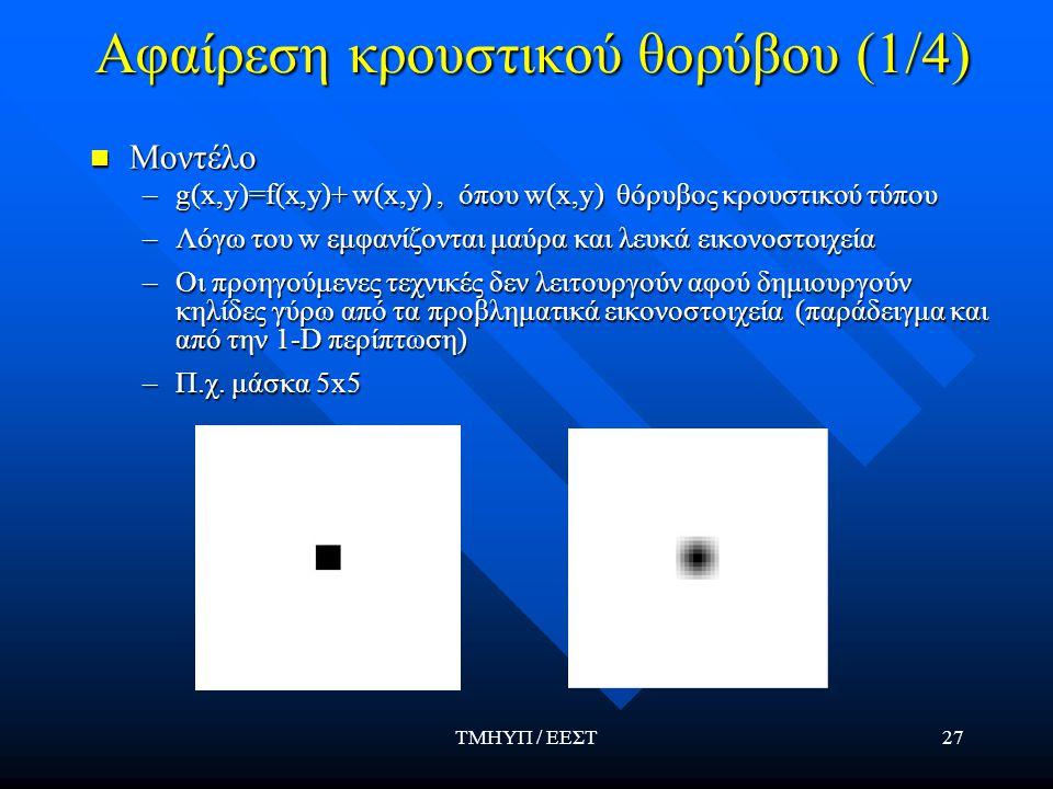 ΤΜΗΥΠ / ΕΕΣΤ27 Αφαίρεση κρουστικού θορύβου (1/4) Μοντέλο –g(x,y)=f(x,y)+ w(x,y), όπου w(x,y) θόρυβος κρουστικού τύπου –Λόγω του w εμφανίζονται μαύρα και λευκά εικονοστοιχεία –Οι προηγούμενες τεχνικές δεν λειτουργούν αφού δημιουργούν κηλίδες γύρω από τα προβληματικά εικονοστοιχεία (παράδειγμα και από την 1-D περίπτωση) –Π.χ.