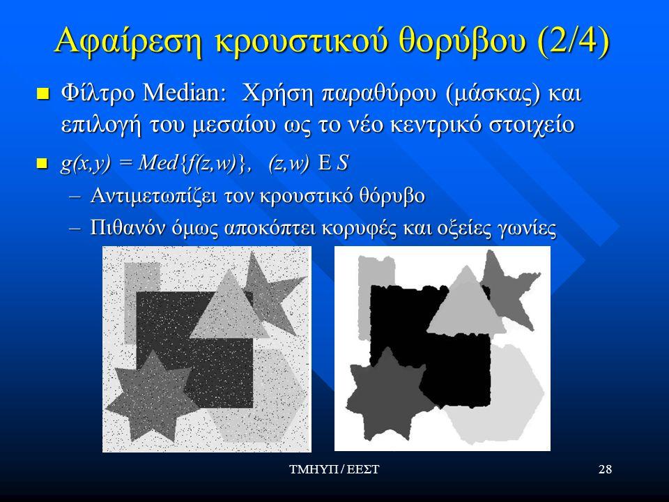 ΤΜΗΥΠ / ΕΕΣΤ28 Αφαίρεση κρουστικού θορύβου (2/4) Φίλτρο Median: Χρήση παραθύρου (μάσκας) και επιλογή του μεσαίου ως το νέο κεντρικό στοιχείο g(x,y) = Med{f(z,w)}, (z,w) E S –Αντιμετωπίζει τον κρουστικό θόρυβο –Πιθανόν όμως αποκόπτει κορυφές και οξείες γωνίες