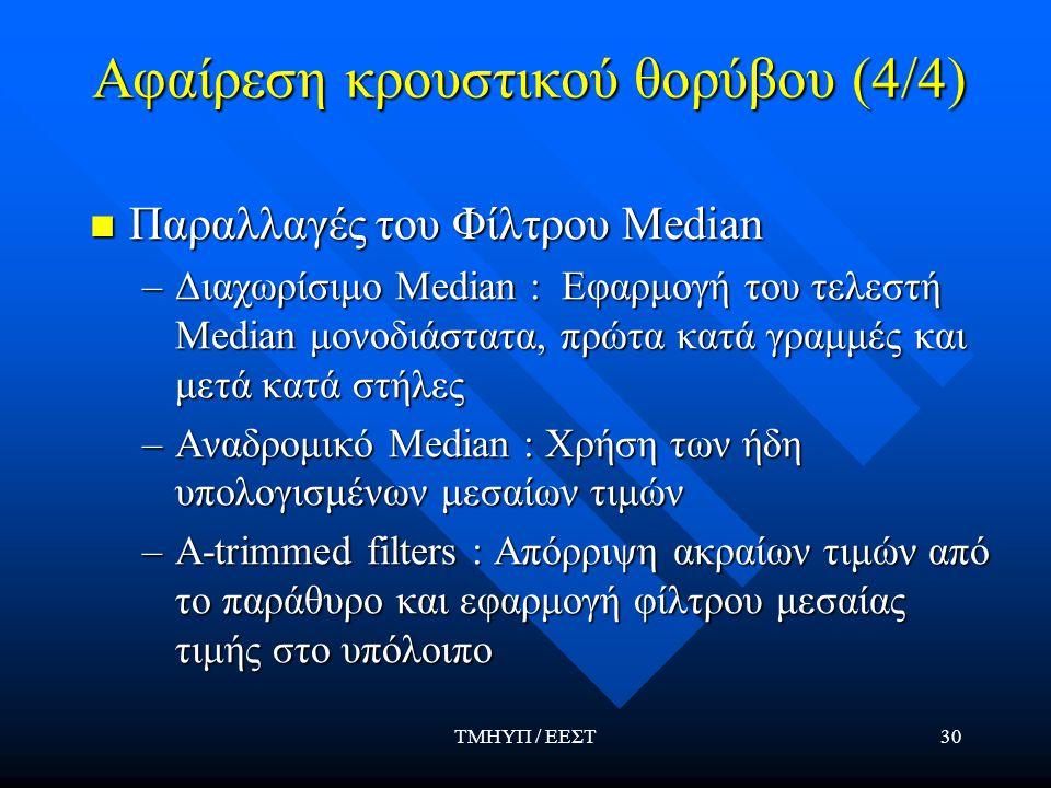 ΤΜΗΥΠ / ΕΕΣΤ30 Αφαίρεση κρουστικού θορύβου (4/4) Παραλλαγές του Φίλτρου Median Παραλλαγές του Φίλτρου Median –Διαχωρίσιμο Median : Εφαρμογή του τελεστή Median μονοδιάστατα, πρώτα κατά γραμμές και μετά κατά στήλες –Αναδρομικό Median : Χρήση των ήδη υπολογισμένων μεσαίων τιμών –Α-trimmed filters : Απόρριψη ακραίων τιμών από το παράθυρο και εφαρμογή φίλτρου μεσαίας τιμής στο υπόλοιπο