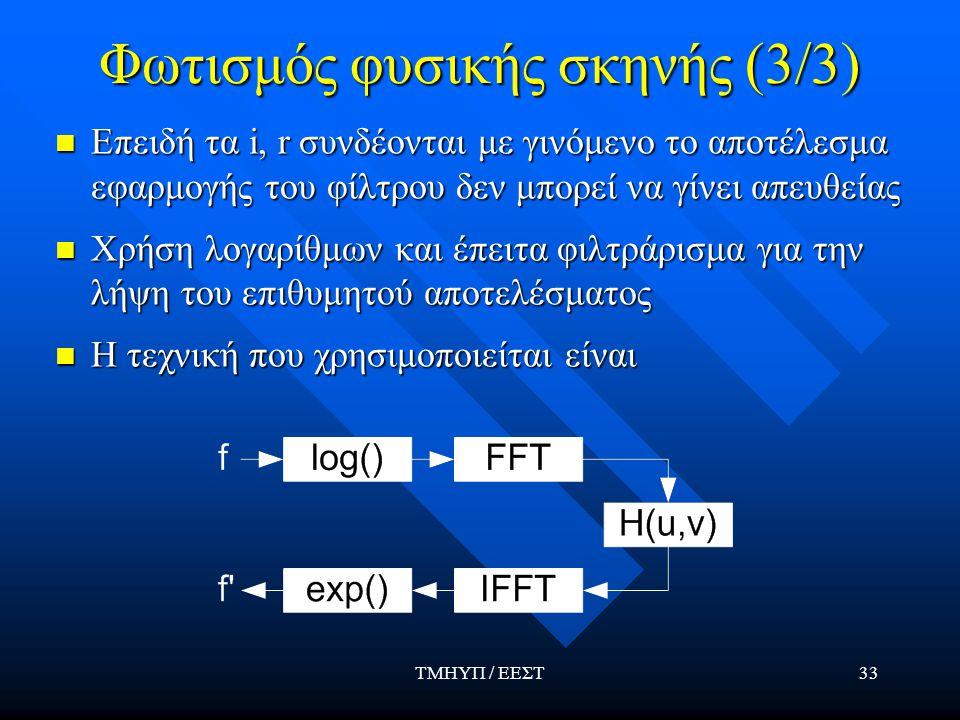 ΤΜΗΥΠ / ΕΕΣΤ33 Φωτισμός φυσικής σκηνής (3/3) Επειδή τα i, r συνδέονται με γινόμενο το αποτέλεσμα εφαρμογής του φίλτρου δεν μπορεί να γίνει απευθείας Επειδή τα i, r συνδέονται με γινόμενο το αποτέλεσμα εφαρμογής του φίλτρου δεν μπορεί να γίνει απευθείας Χρήση λογαρίθμων και έπειτα φιλτράρισμα για την λήψη του επιθυμητού αποτελέσματος Χρήση λογαρίθμων και έπειτα φιλτράρισμα για την λήψη του επιθυμητού αποτελέσματος Η τεχνική που χρησιμοποιείται είναι Η τεχνική που χρησιμοποιείται είναι