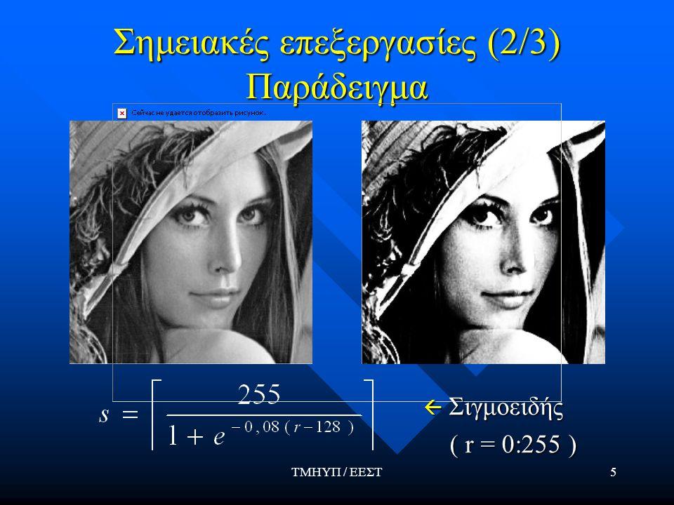 ΤΜΗΥΠ / ΕΕΣΤ5 Σημειακές επεξεργασίες (2/3) Παράδειγμα  Σιγμοειδής ( r = 0:255 ) ( r = 0:255 )