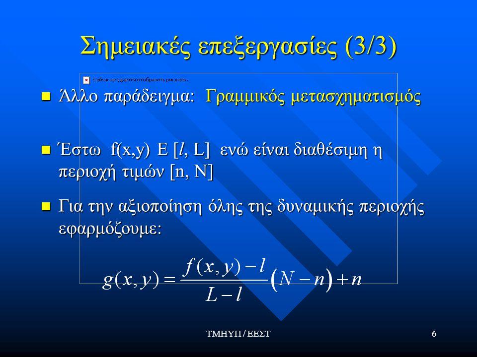 ΤΜΗΥΠ / ΕΕΣΤ6 Σημειακές επεξεργασίες (3/3) Άλλο παράδειγμα: Γραμμικός μετασχηματισμός Άλλο παράδειγμα: Γραμμικός μετασχηματισμός Έστω f(x,y) E [l, L] ενώ είναι διαθέσιμη η περιοχή τιμών [n, N] Έστω f(x,y) E [l, L] ενώ είναι διαθέσιμη η περιοχή τιμών [n, N] Για την αξιοποίηση όλης της δυναμικής περιοχής εφαρμόζουμε: Για την αξιοποίηση όλης της δυναμικής περιοχής εφαρμόζουμε:
