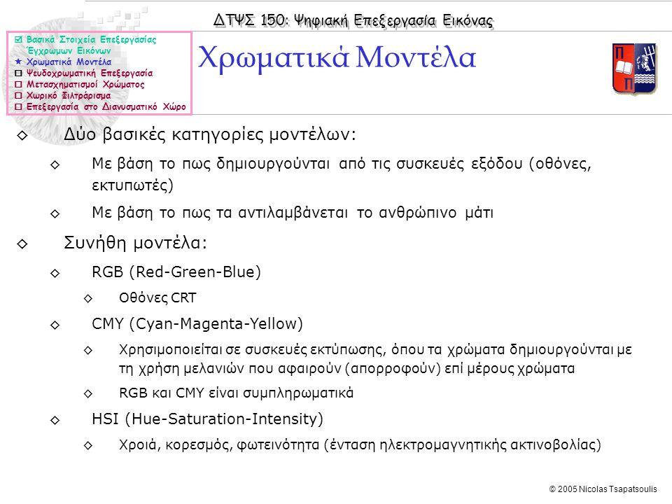ΔΤΨΣ 150: Ψηφιακή Επεξεργασία Εικόνας © 2005 Nicolas Tsapatsoulis ◊Δύο βασικές κατηγορίες μοντέλων: ◊Με βάση το πως δημιουργούνται από τις συσκευές εξόδου (οθόνες, εκτυπωτές) ◊Με βάση το πως τα αντιλαμβάνεται το ανθρώπινο μάτι ◊Συνήθη μοντέλα: ◊RGB (Red-Green-Blue) ◊Οθόνες CRT ◊CMY (Cyan-Magenta-Yellow) ◊Χρησιμοποιείται σε συσκευές εκτύπωσης, όπου τα χρώματα δημιουργούνται με τη χρήση μελανιών που αφαιρούν (απορροφούν) επί μέρους χρώματα ◊RGB και CMY είναι συμπληρωματικά ◊HSI (Hue-Saturation-Intensity) ◊Χροιά, κορεσμός, φωτεινότητα (ένταση ηλεκτρομαγνητικής ακτινοβολίας) Χρωματικά Μοντέλα  Βασικά Στοιχεία Επεξεργασίας Έγχρωμων Εικόνων  Χρωματικά Μοντέλα  Ψευδοχρωματική Επεξεργασία  Μετασχηματισμοί Χρώματος  Χωρικό Φιλτράρισμα  Επεξεργασία στο Διανυσματικό Χώρο