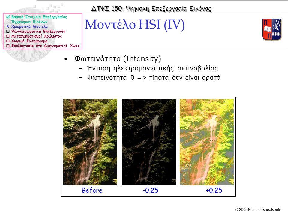 ΔΤΨΣ 150: Ψηφιακή Επεξεργασία Εικόνας © 2005 Nicolas Tsapatsoulis Μοντέλο HSI (IV)  Βασικά Στοιχεία Επεξεργασίας Έγχρωμων Εικόνων  Χρωματικά Μοντέλα  Ψευδοχρωματική Επεξεργασία  Μετασχηματισμοί Χρώματος  Χωρικό Φιλτράρισμα  Επεξεργασία στο Διανυσματικό Χώρο Φωτεινότητα (Intensity) –Ένταση ηλεκτρομαγνητικής ακτινοβολίας –Φωτεινότητα 0 => τίποτα δεν είναι ορατό Before -0.25 +0.25