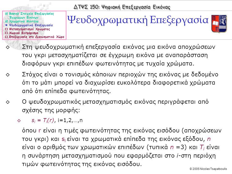 ΔΤΨΣ 150: Ψηφιακή Επεξεργασία Εικόνας © 2005 Nicolas Tsapatsoulis ◊Στη ψευδοχρωματική επεξεργασία εικόνας μια εικόνα αποχρώσεων του γκρι μετασχηματίζε