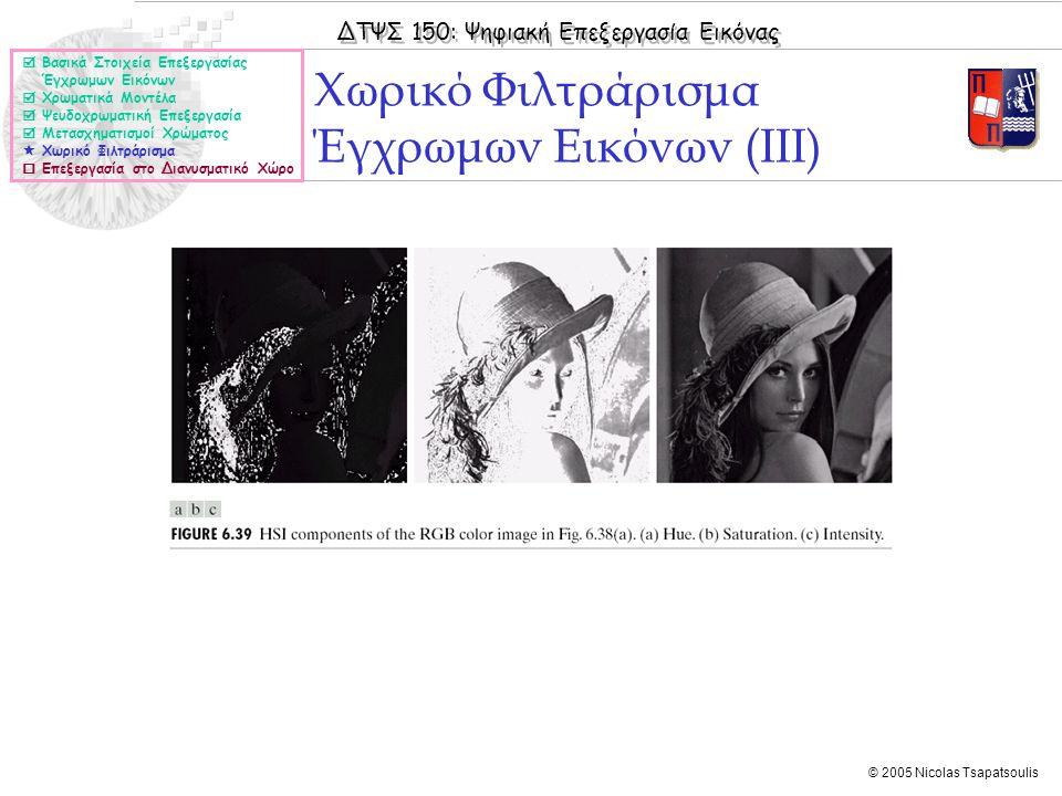 ΔΤΨΣ 150: Ψηφιακή Επεξεργασία Εικόνας © 2005 Nicolas Tsapatsoulis Χωρικό Φιλτράρισμα Έγχρωμων Εικόνων (ΙΙΙ)  Βασικά Στοιχεία Επεξεργασίας Έγχρωμων Εικόνων  Χρωματικά Μοντέλα  Ψευδοχρωματική Επεξεργασία  Μετασχηματισμοί Χρώματος  Χωρικό Φιλτράρισμα  Επεξεργασία στο Διανυσματικό Χώρο