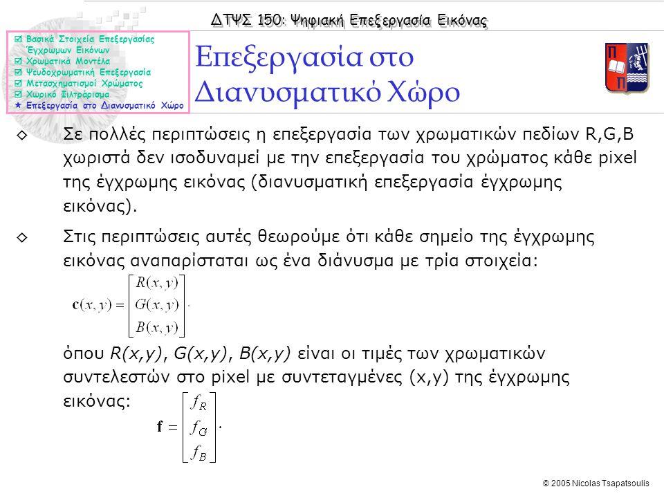 ΔΤΨΣ 150: Ψηφιακή Επεξεργασία Εικόνας © 2005 Nicolas Tsapatsoulis ◊Σε πολλές περιπτώσεις η επεξεργασία των χρωματικών πεδίων R,G,B χωριστά δεν ισοδυνα