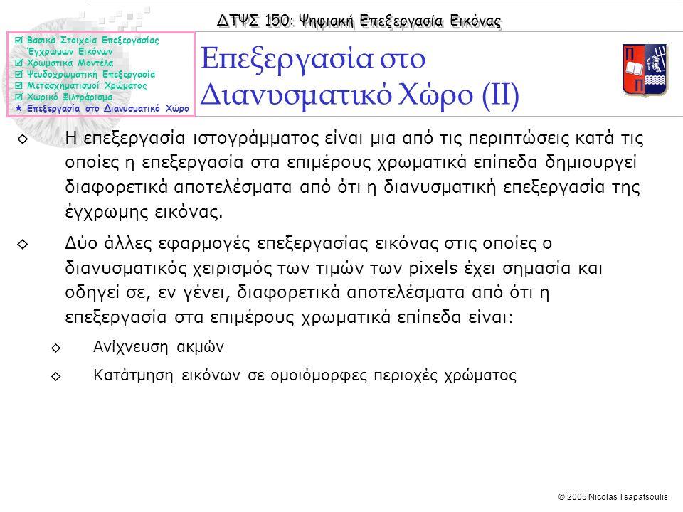 ΔΤΨΣ 150: Ψηφιακή Επεξεργασία Εικόνας © 2005 Nicolas Tsapatsoulis ◊Η επεξεργασία ιστογράμματος είναι μια από τις περιπτώσεις κατά τις οποίες η επεξεργασία στα επιμέρους χρωματικά επίπεδα δημιουργεί διαφορετικά αποτελέσματα από ότι η διανυσματική επεξεργασία της έγχρωμης εικόνας.