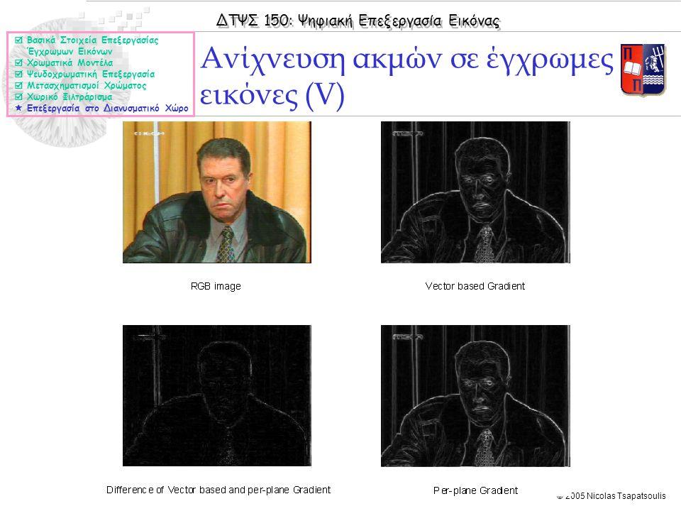 ΔΤΨΣ 150: Ψηφιακή Επεξεργασία Εικόνας © 2005 Nicolas Tsapatsoulis Ανίχνευση ακμών σε έγχρωμες εικόνες (V)  Βασικά Στοιχεία Επεξεργασίας Έγχρωμων Εικόνων  Χρωματικά Μοντέλα  Ψευδοχρωματική Επεξεργασία  Μετασχηματισμοί Χρώματος  Χωρικό Φιλτράρισμα  Επεξεργασία στο Διανυσματικό Χώρο