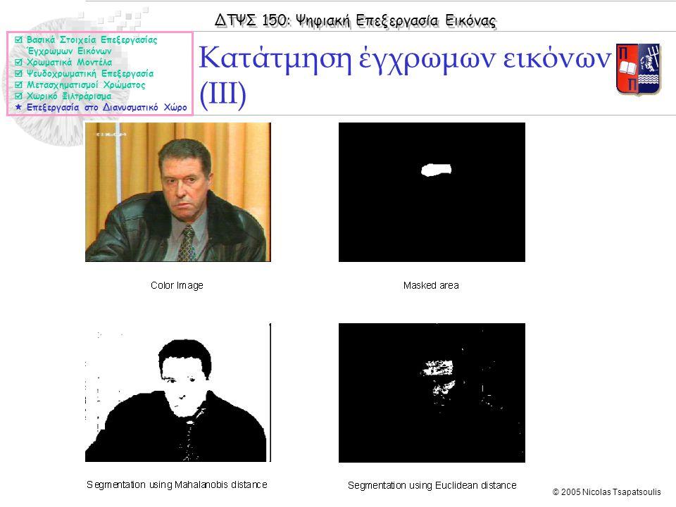 ΔΤΨΣ 150: Ψηφιακή Επεξεργασία Εικόνας © 2005 Nicolas Tsapatsoulis Κατάτμηση έγχρωμων εικόνων (ΙΙI)  Βασικά Στοιχεία Επεξεργασίας Έγχρωμων Εικόνων  Χ