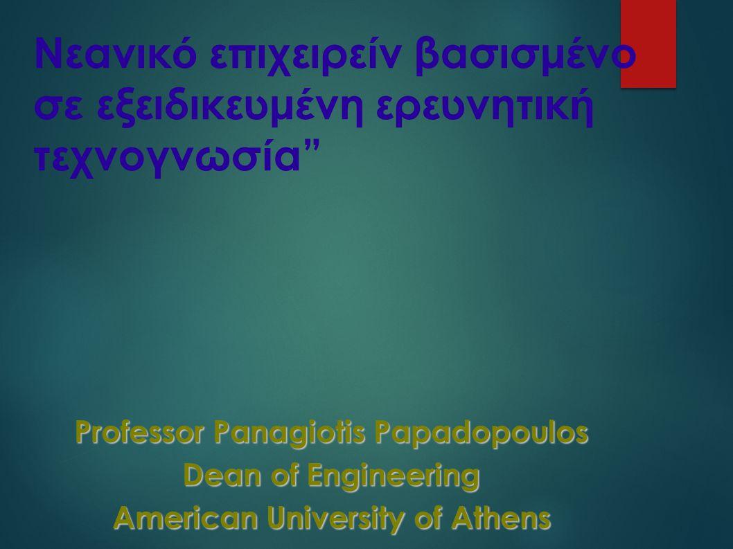 Νεανικ ό επιχειρε ί ν βασισμ έ νο σ ε εξειδικευμ έ νη ερευνητικ ή τεχνογνωσ ί α Professor Panagiotis Papadopoulos Dean of Engineering American University of Athens