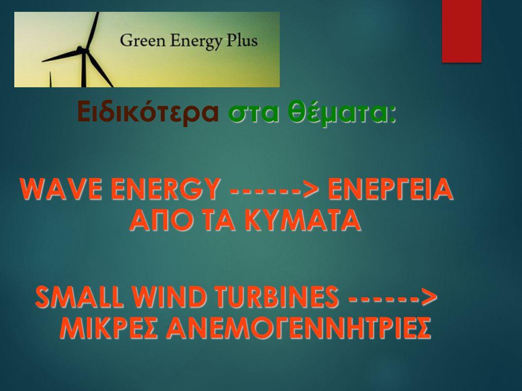 στα θ έ ματα: Ειδικ ό τερα στα θ έ ματα: WAVE ENERGY ------> ΕΝΕΡΓΕΙΑ ΑΠΟ ΤΑ ΚΥΜΑΤΑ SMALL WIND TURBINES ------> ΜΙΚΡΕΣ ΑΝΕΜΟΓΕΝΝΗΤΡΙΕΣ