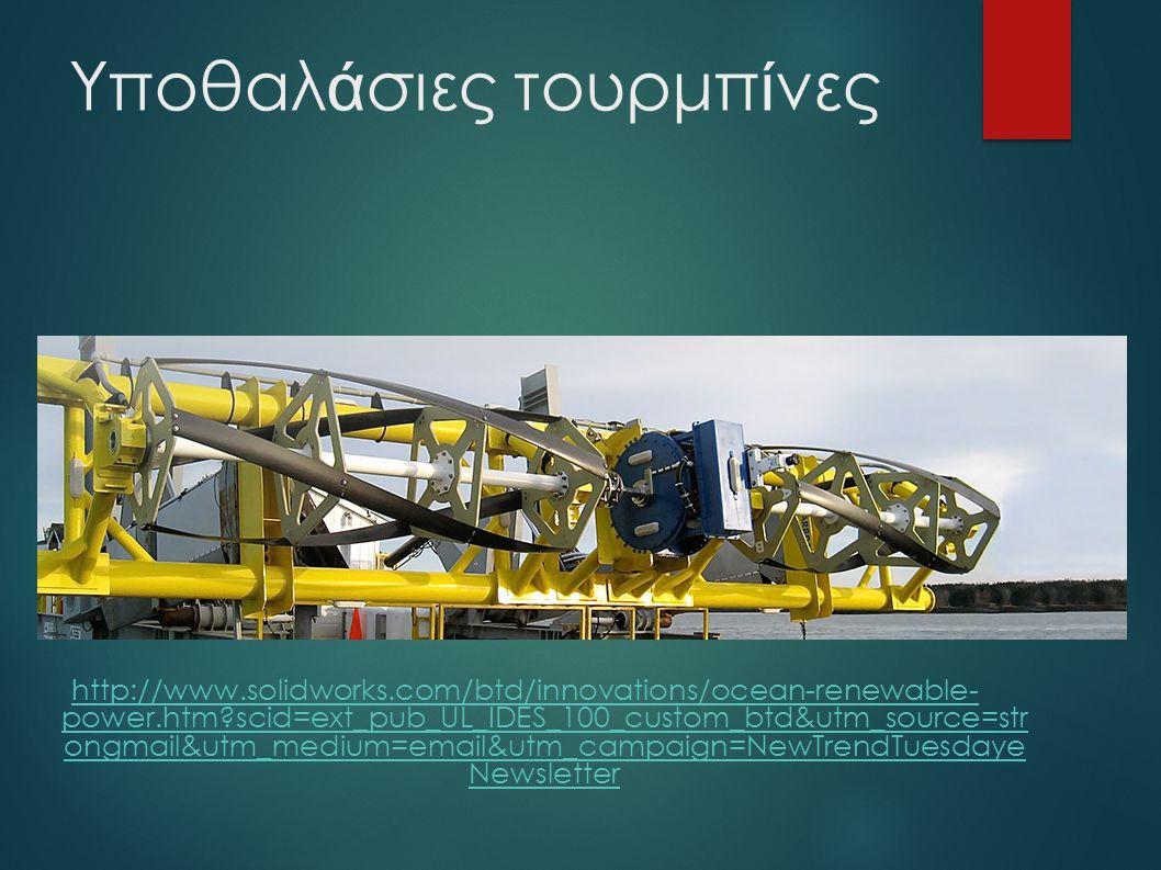 Υποθαλ ά σιες τουρμπ ί νες http://www.solidworks.com/btd/innovations/ocean-renewable- power.htm?scid=ext_pub_UL_IDES_100_custom_btd&utm_source=str ongmail&utm_medium=email&utm_campaign=NewTrendTuesdaye Newsletter