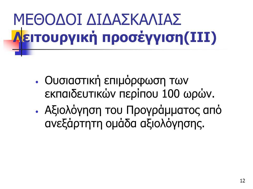 12 ΜΕΘΟΔΟΙ ΔΙΔΑΣΚΑΛΙΑΣ Λειτουργική προσέγγιση(ΙΙΙ) Ουσιαστική επιμόρφωση των εκπαιδευτικών περίπου 100 ωρών. Αξιολόγηση του Προγράμματος από ανεξάρτητ