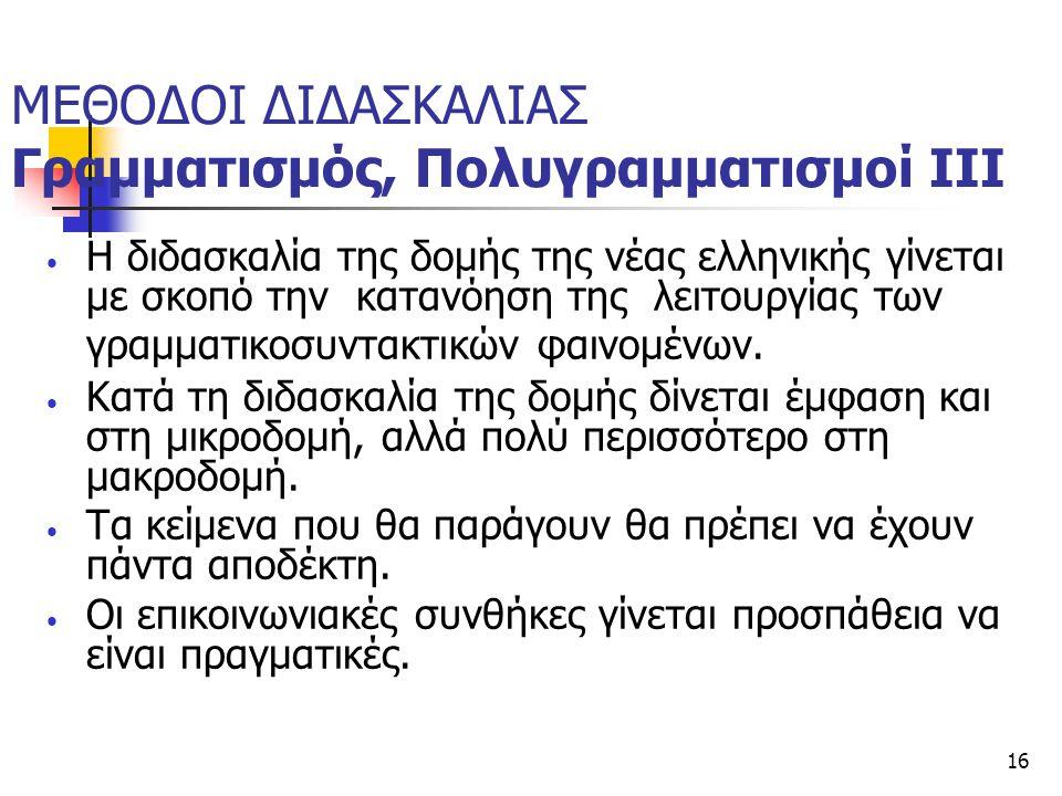 16 ΜΕΘΟΔΟΙ ΔΙΔΑΣΚΑΛΙΑΣ Γραμματισμός, Πολυγραμματισμοί ΙΙΙ Η διδασκαλία της δομής της νέας ελληνικής γίνεται με σκοπό την κατανόηση της λειτουργίας των