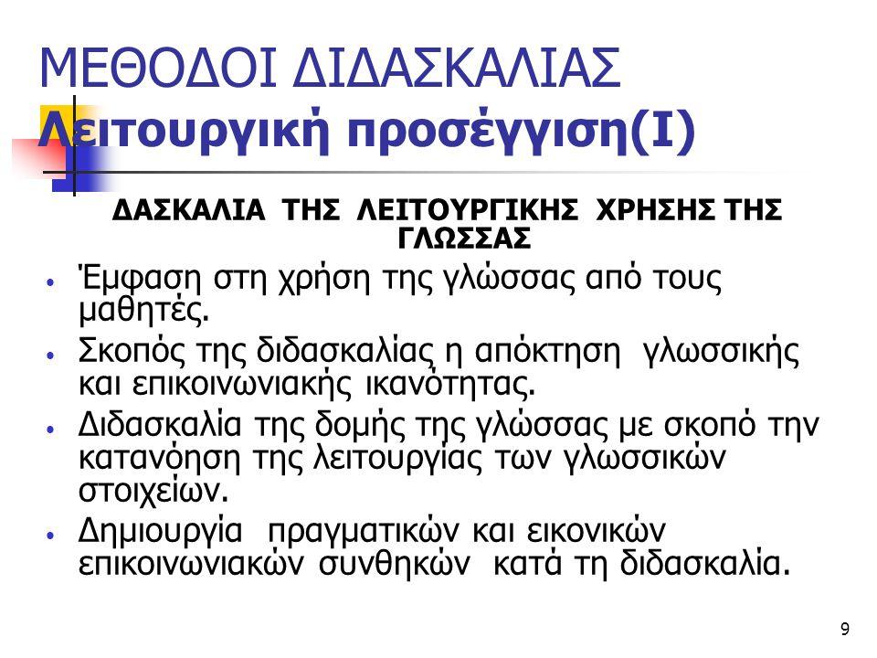 9 ΜΕΘΟΔΟΙ ΔΙΔΑΣΚΑΛΙΑΣ Λειτουργική προσέγγιση(Ι) ΔΑΣΚΑΛΙΑ ΤΗΣ ΛΕΙΤΟΥΡΓΙΚΗΣ ΧΡΗΣΗΣ ΤΗΣ ΓΛΩΣΣΑΣ Έμφαση στη χρήση της γλώσσας από τους μαθητές. Σκοπός της