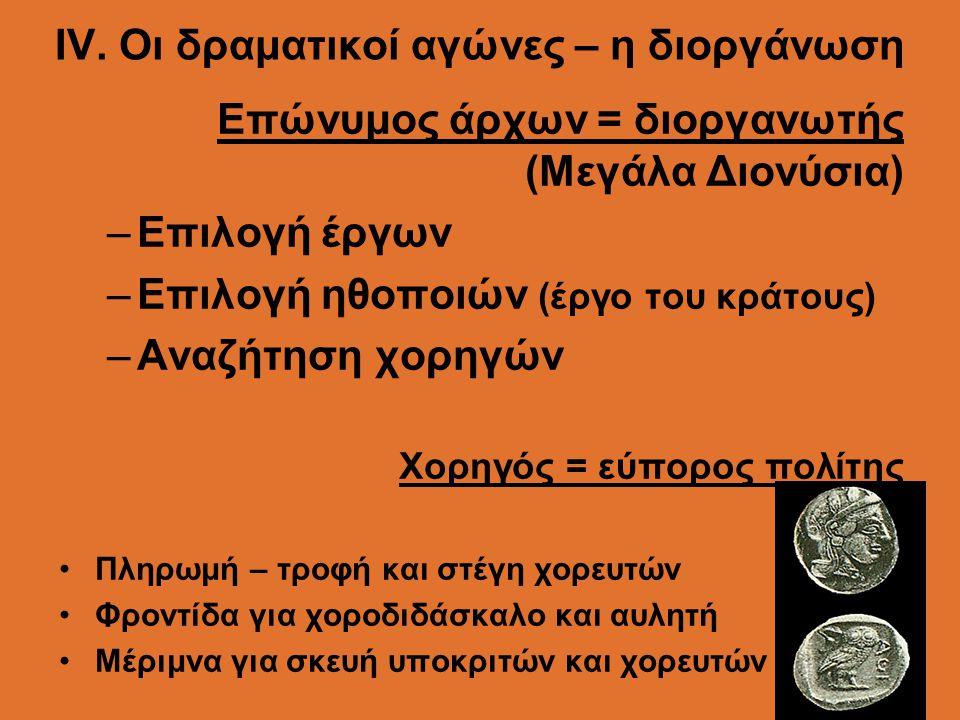 ΙV. Οι δραματικοί αγώνες – η διοργάνωση Επώνυμος άρχων = διοργανωτής (Μεγάλα Διονύσια) –Επιλογή έργων –Επιλογή ηθοποιών (έργο του κράτους) –Αναζήτηση