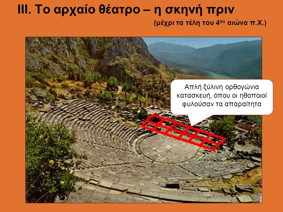 ΙII. Το αρχαίο θέατρο – η σκηνή πριν (μέχρι τα τέλη του 4 ου αιώνα π.Χ.) Απλή ξύλινη ορθογώνια κατασκευή, όπου οι ηθοποιοί φυλούσαν τα απαραίτητα