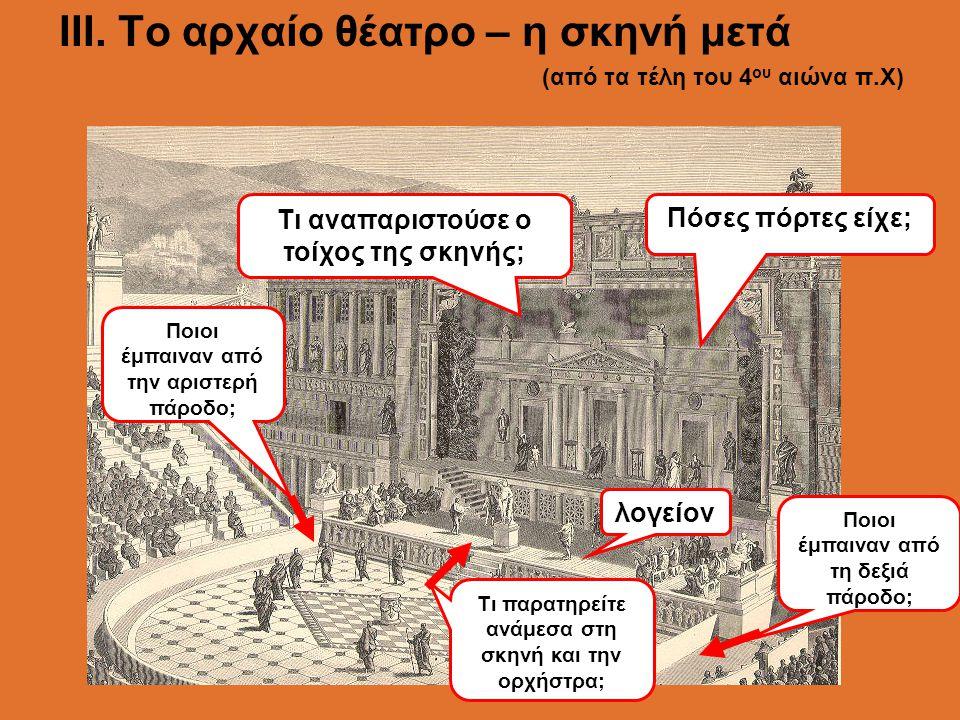 ΙII. Το αρχαίο θέατρο – η σκηνή μετά (από τα τέλη του 4 ου αιώνα π.Χ) Τι παρατηρείτε ανάμεσα στη σκηνή και την ορχήστρα; λογείον Τι αναπαριστούσε ο το
