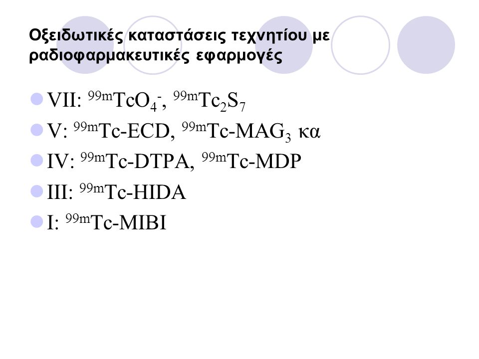 Οξειδωτικές καταστάσεις τεχνητίου με ραδιοφαρμακευτικές εφαρμογές VII: 99m TcO 4 -, 99m Tc 2 S 7 V: 99m Tc-ECD, 99m Tc-MAG 3 κα IV: 99m Tc-DTPA, 99m T