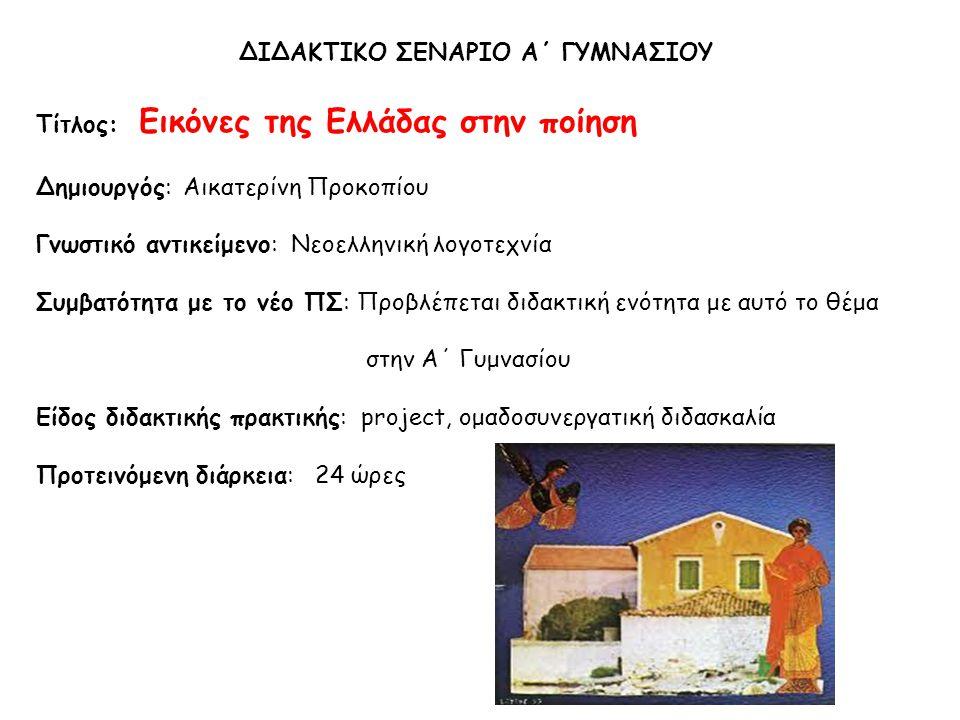 ΔΙΔΑΚΤΙΚΟ ΣΕΝΑΡΙΟ Α΄ ΓΥΜΝΑΣΙΟΥ Tίτλος: Εικόνες της Ελλάδας στην ποίηση Δημιουργός: Αικατερίνη Προκοπίου Γνωστικό αντικείμενο: Νεοελληνική λογοτεχνία Συμβατότητα με το νέο ΠΣ: Προβλέπεται διδακτική ενότητα με αυτό το θέμα στην Α΄ Γυμνασίου Είδος διδακτικής πρακτικής: project, ομαδοσυνεργατική διδασκαλία Προτεινόμενη διάρκεια: 24 ώρες