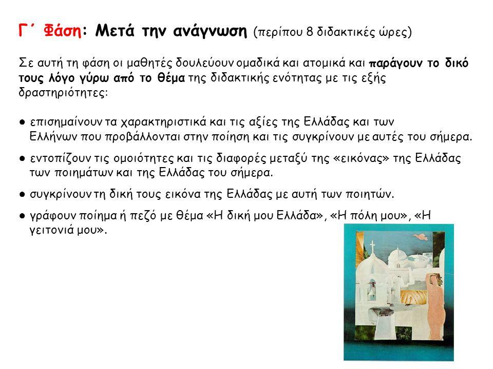 Γ΄ Φάση: Μετά την ανάγνωση (περίπου 8 διδακτικές ώρες) Σε αυτή τη φάση οι μαθητές δουλεύουν ομαδικά και ατομικά και παράγουν το δικό τους λόγο γύρω από το θέμα της διδακτικής ενότητας με τις εξής δραστηριότητες: ● επισημαίνουν τα χαρακτηριστικά και τις αξίες της Ελλάδας και των Ελλήνων που προβάλλονται στην ποίηση και τις συγκρίνουν με αυτές του σήμερα.