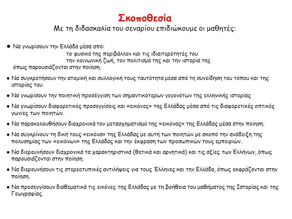 Σκοποθεσία Με τη διδασκαλία του σεναρίου επιδιώκουμε οι μαθητές: ● Να γνωρίσουν την Ελλάδα μέσα από: το φυσικό της περιβάλλον και τις ιδιαιτερότητές του την κοινωνική ζωή, τον πολιτισμό της και την ιστορία της όπως παρουσιάζονται στην ποίηση.