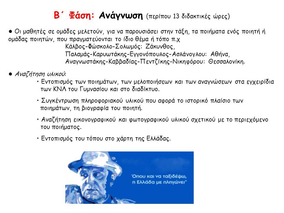 Β΄ Φάση: Ανάγνωση (περίπου 13 διδακτικές ώρες) ● Οι μαθητές σε ομάδες μελετούν, για να παρουσιάσει στην τάξη, τα ποιήματα ενός ποιητή ή ομάδας ποιητών, που πραγματεύονται το ίδιο θέμα ή τόπο π.χ Κάλβος-Φώσκολο-Σολωμός: Ζάκυνθος, Παλαμάς-Καρυωτάκης-Εγγονόπουλος-Ασλάνογλου: Αθήνα, Αναγνωστάκης-Καββαδίας-Πεντζίκης-Νικηφόρου: Θεσσαλονίκη.