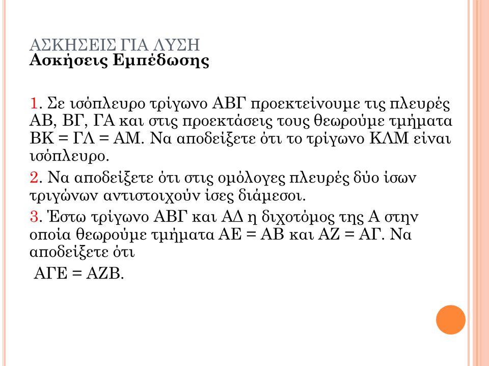 ΑΣΚΗΣΕΙΣ ΓΙΑ ΛΥΣΗ Ασκήσεις Εμπέδωσης 1. Σε ισόπλευρο τρίγωνο ΑΒΓ προεκτείνουμε τις πλευρές ΑΒ, ΒΓ, ΓΑ και στις προεκτάσεις τους θεωρούμε τμήματα ΒΚ =