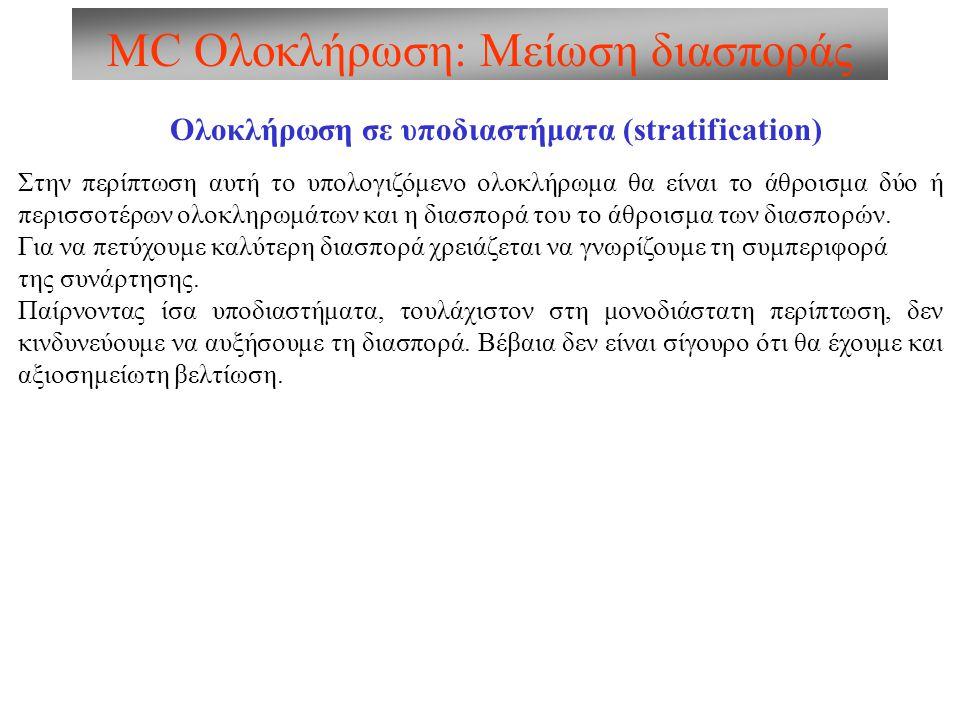 MC Ολοκλήρωση: Μείωση διασποράς Ολοκλήρωση σε υποδιαστήματα (stratification) Στην περίπτωση αυτή το υπολογιζόμενο ολοκλήρωμα θα είναι το άθροισμα δύο ή περισσοτέρων ολοκληρωμάτων και η διασπορά του το άθροισμα των διασπορών.