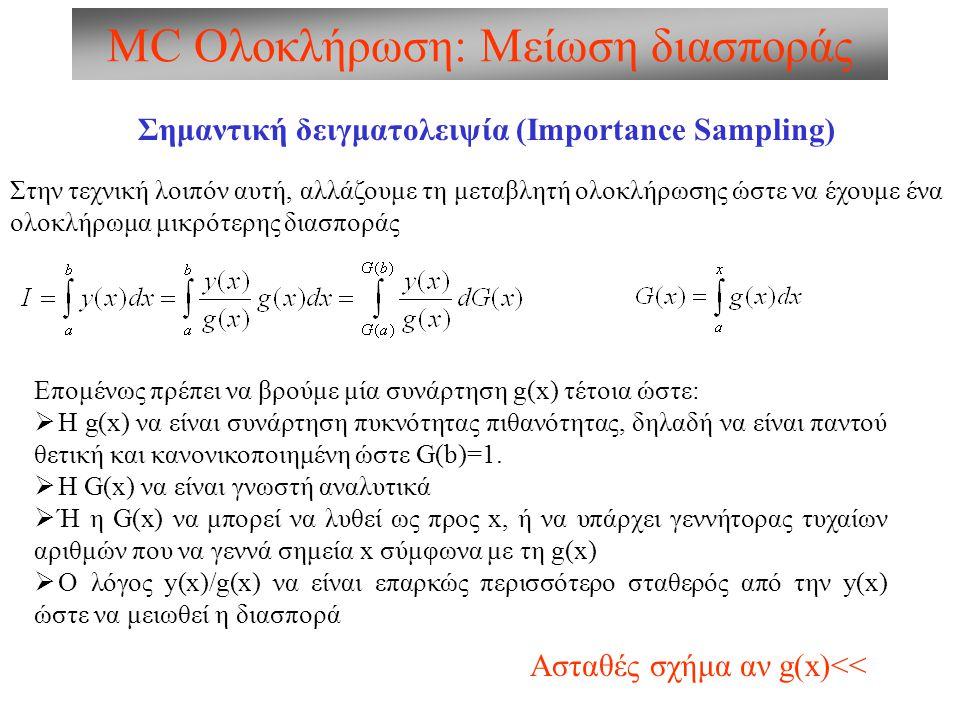 MC Ολοκλήρωση: Μείωση διασποράς Σημαντική δειγματολειψία (Importance Sampling) Στην τεχνική λοιπόν αυτή, αλλάζουμε τη μεταβλητή ολοκλήρωσης ώστε να έχουμε ένα ολοκλήρωμα μικρότερης διασποράς Επομένως πρέπει να βρούμε μία συνάρτηση g(x) τέτοια ώστε:  H g(x) να είναι συνάρτηση πυκνότητας πιθανότητας, δηλαδή να είναι παντού θετική και κανονικοποιημένη ώστε G(b)=1.