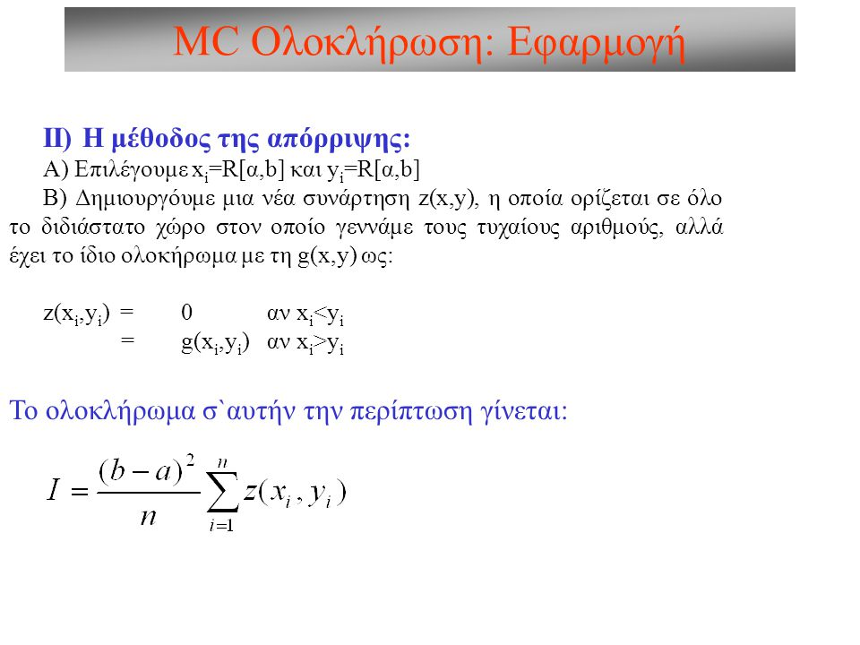 MC Ολοκλήρωση: Εφαρμογή ΙΙ) Η μέθοδος της απόρριψης: Α) Επιλέγουμε x i =R[α,b] και y i =R[α,b] Β) Δημιουργόυμε μια νέα συνάρτηση z(x,y), η οποία ορίζεται σε όλο το διδιάστατο χώρο στον οποίο γεννάμε τους τυχαίους αριθμούς, αλλά έχει το ίδιο ολοκήρωμα με τη g(x,y) ως: z(x i,y i ) = 0 αν x i <y i =g(x i,y i ) αν x i >y i Το ολοκλήρωμα σ`αυτήν την περίπτωση γίνεται: