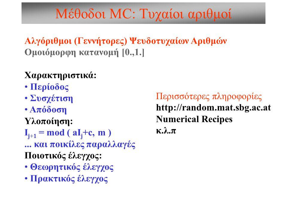 Μέθοδοι MC: Τυχαίοι αριθμοί Αλγόριθμοι (Γεννήτορες) Ψευδοτυχαίων Αριθμών Ομοιόμορφη κατανομή [0.,1.] Χαρακτηριστικά: Περίοδος Συσχέτιση Απόδοση Υλοποίηση: I j+1 = mod ( aI j +c, m )...