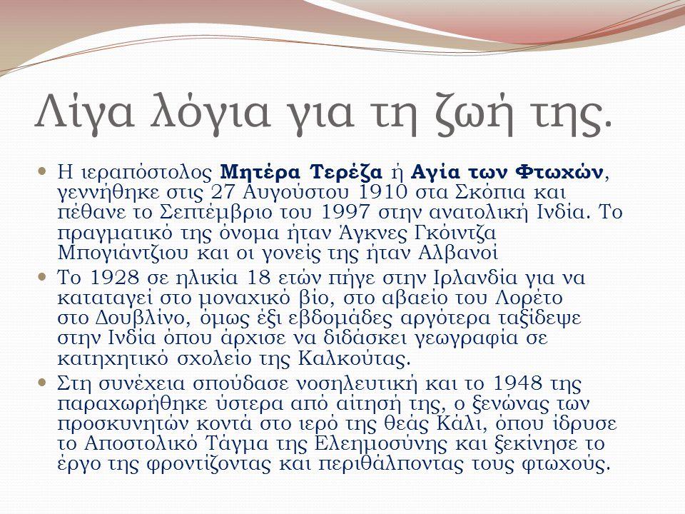 Λίγα λόγια για τη ζωή της. Η ιεραπόστολος Μητέρα Τερέζα ή Αγία των Φτωχών, γεννήθηκε στις 27 Αυγούστου 1910 στα Σκόπια και πέθανε το Σεπτέμβριο του 19