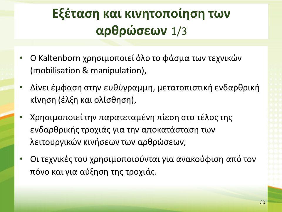 Εξέταση και κινητοποίηση των αρθρώσεων 1/3 Ο Kaltenborn χρησιμοποιεί όλο το φάσμα των τεχνικών (mobilisation & manipulation), Δίνει έμφαση στην ευθύγρ