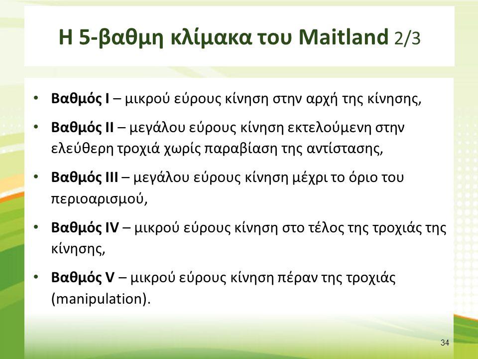 Η 5-βαθμη κλίμακα του Maitland 2/3 Βαθμός Ι – μικρού εύρους κίνηση στην αρχή της κίνησης, Βαθμός ΙΙ – μεγάλου εύρους κίνηση εκτελούμενη στην ελεύθερη
