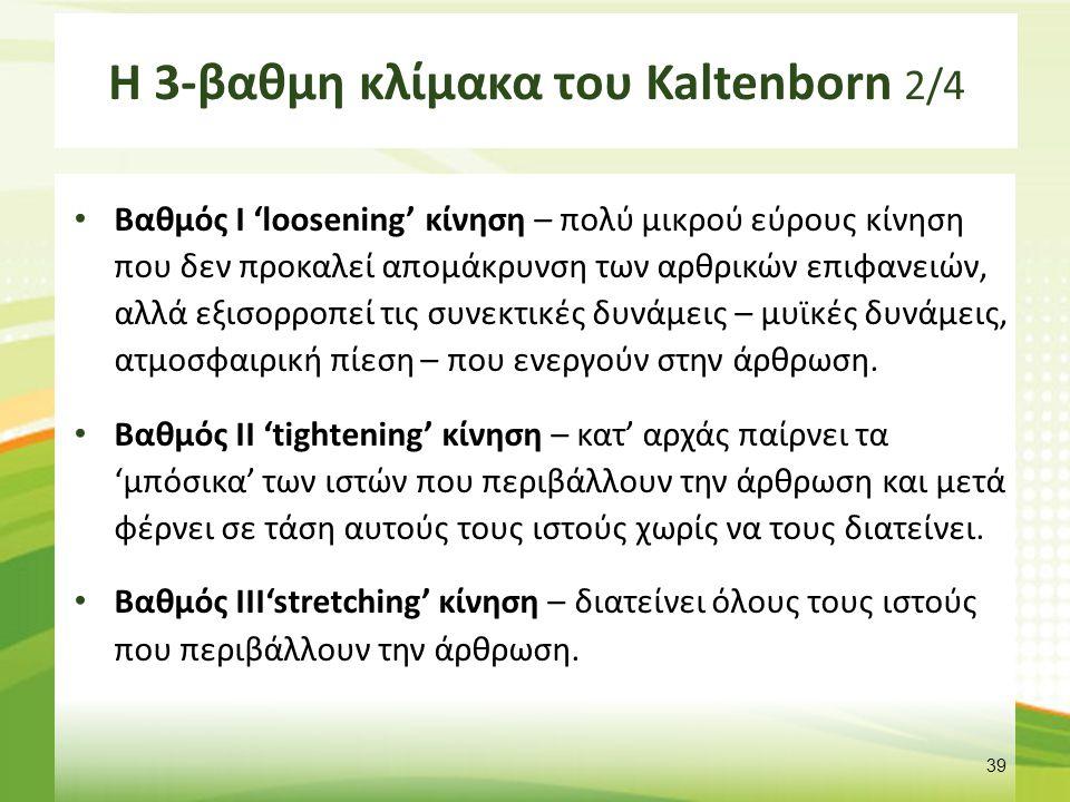 Η 3-βαθμη κλίμακα του Kaltenborn 2/4 Βαθμός Ι 'loosening' κίνηση – πολύ μικρού εύρους κίνηση που δεν προκαλεί απομάκρυνση των αρθρικών επιφανειών, αλλά εξισορροπεί τις συνεκτικές δυνάμεις – μυϊκές δυνάμεις, ατμοσφαιρική πίεση – που ενεργούν στην άρθρωση.
