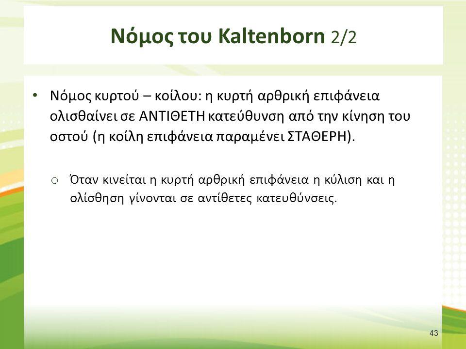 Νόμος του Kaltenborn 2/2 Νόμος κυρτού – κοίλου: η κυρτή αρθρική επιφάνεια ολισθαίνει σε ΑΝΤΙΘΕΤΗ κατεύθυνση από την κίνηση του οστού (η κοίλη επιφάνεια παραμένει ΣΤΑΘΕΡΗ).