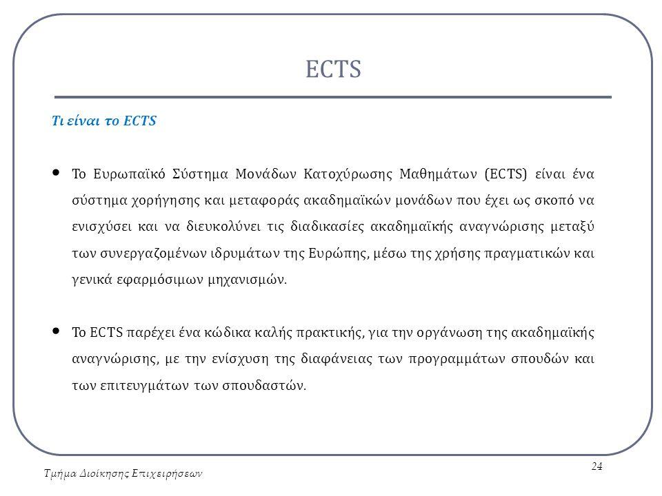 ECTS Τμήμα Διοίκησης Επιχειρήσεων 24 Τι είναι το ECTS Το Ευρωπαϊκό Σύστημα Μονάδων Κατοχύρωσης Μαθημάτων (ECTS) είναι ένα σύστημα χορήγησης και μεταφο