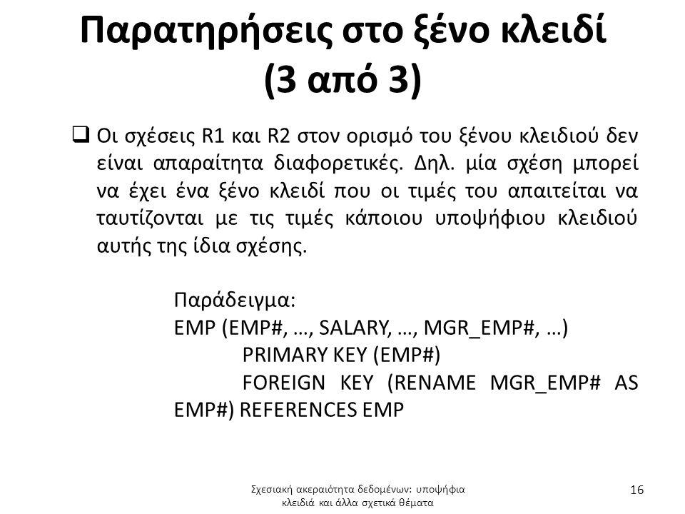 Παρατηρήσεις στο ξένο κλειδί (3 από 3)  Οι σχέσεις R1 και R2 στον ορισμό του ξένου κλειδιού δεν είναι απαραίτητα διαφορετικές. Δηλ. μία σχέση μπορεί
