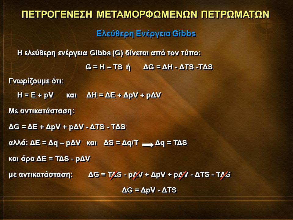 ΠΕΤΡΟΓΕΝΕΣΗ ΜΕΤΑΜΟΡΦΩΜΕΝΩΝ ΠΕΤΡΩΜΑΤΩΝ H ελεύθερη ενέργεια Gibbs (G) δίνεται από τον τύπο: G = H – TSήΔG = ΔH - ΔTS -TΔS Γνωρίζουμε ότι: Η = Ε + pVκαιΔ