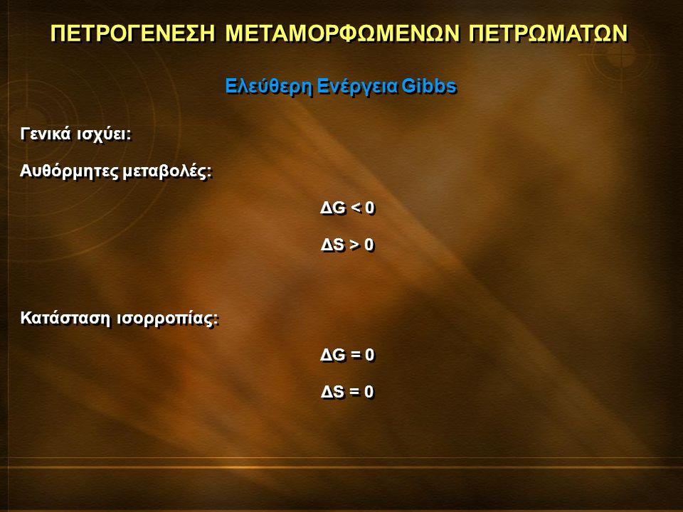ΠΕΤΡΟΓΕΝΕΣΗ ΜΕΤΑΜΟΡΦΩΜΕΝΩΝ ΠΕΤΡΩΜΑΤΩΝ Γενικά ισχύει: Αυθόρμητες μεταβολές: ΔG < 0 ΔS > 0 Κατάσταση ισορροπίας: ΔG = 0 ΔS = 0 Γενικά ισχύει: Αυθόρμητες