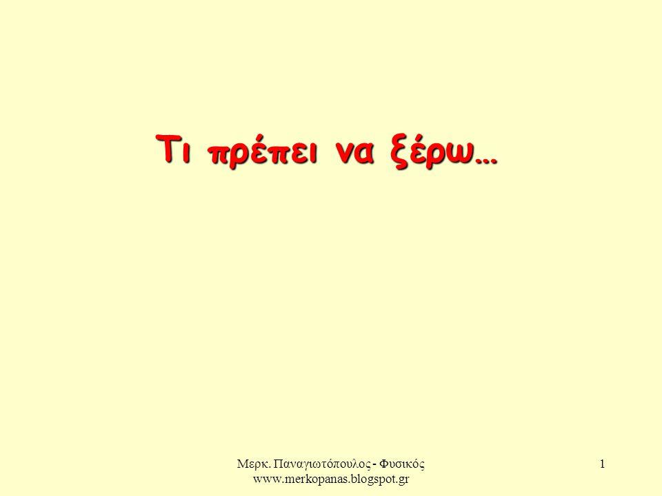 Μερκ. Παναγιωτόπουλος - Φυσικός www.merkopanas.blogspot.gr 1 Τι πρέπει να ξέρω…