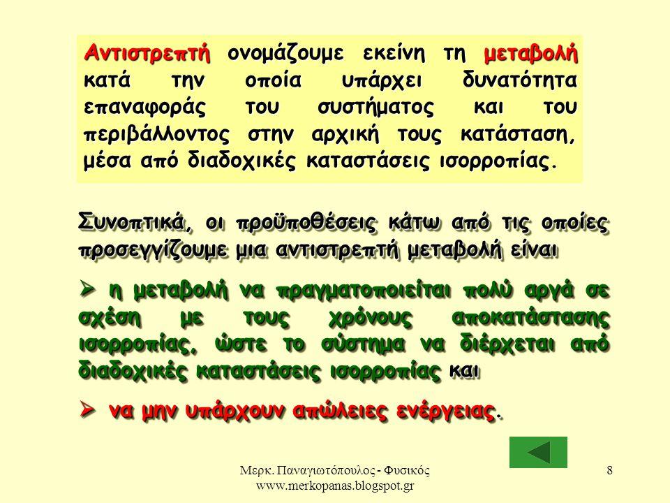 Μερκ. Παναγιωτόπουλος - Φυσικός www.merkopanas.blogspot.gr 8 Αντιστρεπτή ονομάζουμε εκείνη τη μεταβολή κατά την οποία υπάρχει δυνατότητα επαναφοράς το